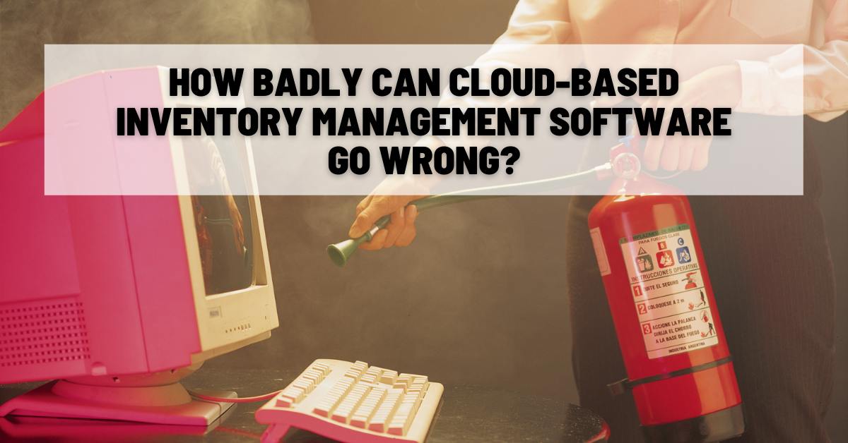 How Badly Can Cloud-Based Inventory Management Software Go Wrong