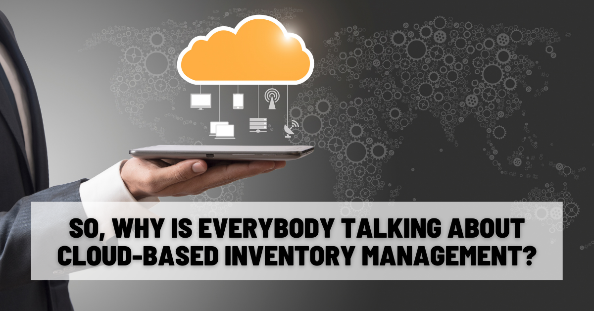 So, Why Is Everybody Talking About Cloud-Based Inventory Management